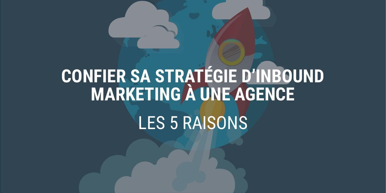 Les 5 raisons de confier sa stratégie Inbound Marketing à une agence