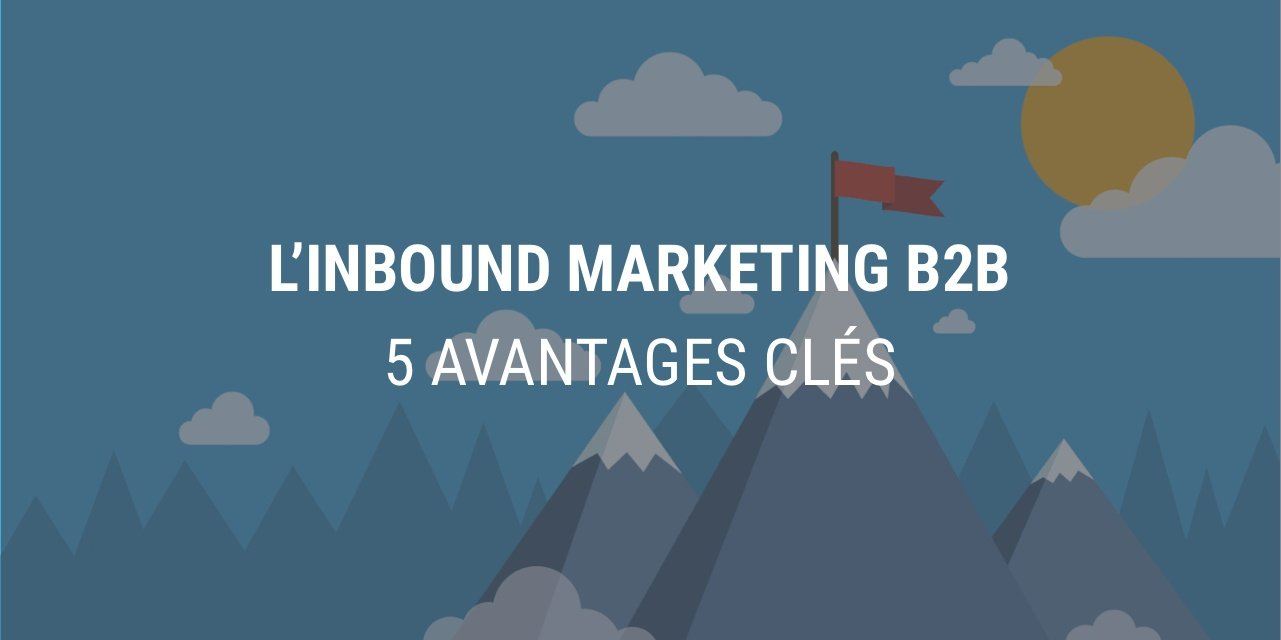 5 avantages-clés qui font de l'Inbound Marketing LA stratégie marketing B2B