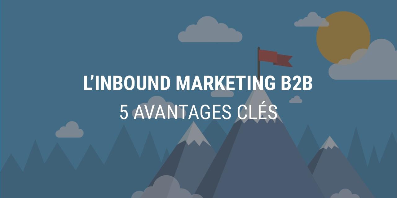5 avantages-clés qui font de l'Inbound Marketing LA stratégie marketing B2B